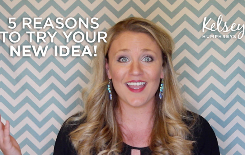 5 Reasons to Try Your Next Idea