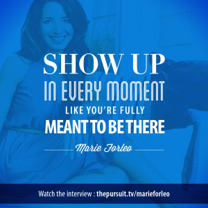 Show up in every moment. -Marie Forleo