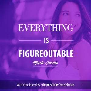 Everything is figureoutable. -Marie Forleo