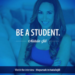 Be a student. -Natalie Jill