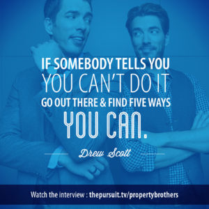 If somebody tells you you can't do it, go out there and find five ways you can. -Property Brothers