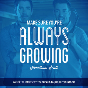 Make sure you're always growing. -Property Brothers