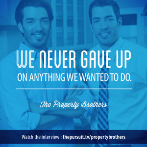 We never gave up on anything we wanted to do. -Property Brothers
